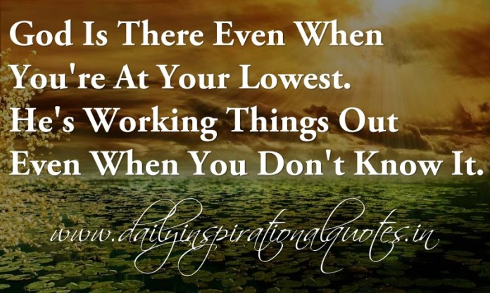 God Is There Even When You're At Your Lowest. He's Working Things Out Even When You Don't Know It. ~ Anonymous