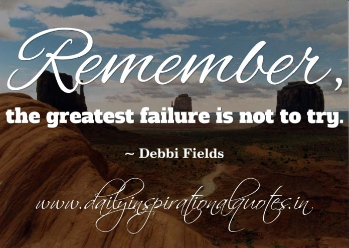 Remember, the greatest failure is not to try. ~ Debbi Fields