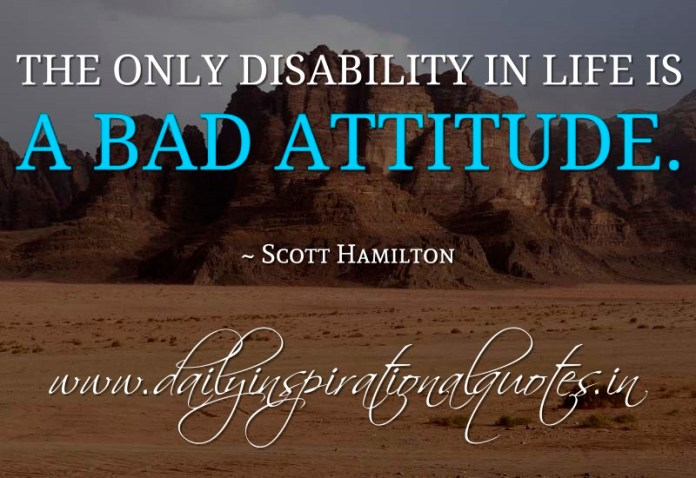 Bad Attitude Quotes Entrancing The Only Disability In Life Is A Bad Attitude Scott Hamilton