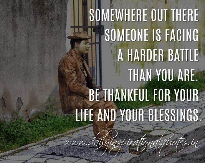 Somewhere out there someone is facing a harder battle than you are. Be thankful for your life and your blessings. ~ Anonymous