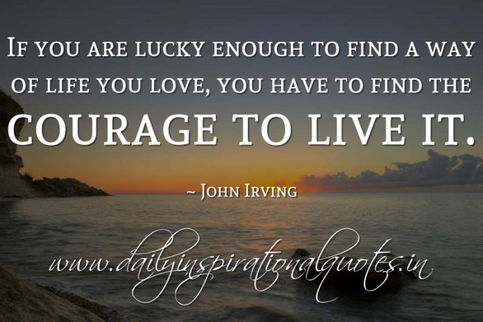 If you are lucky enough to find a way of life you love, you have to find the courage to live it. ~ John Irving