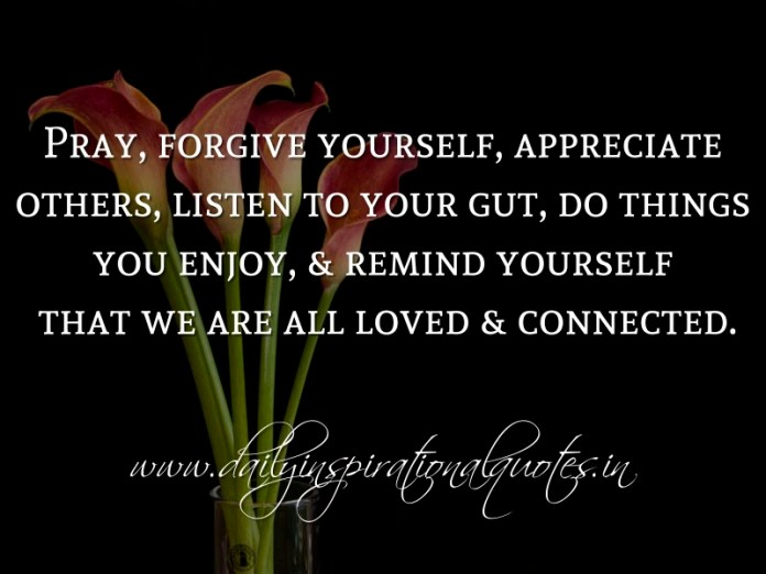 Pray, forgive yourself, appreciate others, listen to your gut, do things you enjoy, & remind yourself that we are all loved & connected. ~ Anonymous