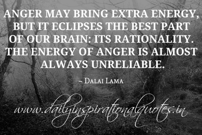 Anger may bring extra energy, but it eclipses the best part of our brain: its rationality. The energy of anger is almost always unreliable. ~ Dalai Lama
