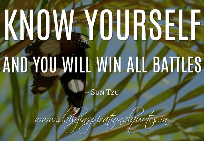 Know yourself and you will win all battles. ~ Sun Tzu