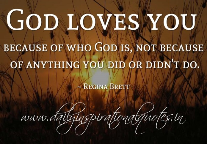 God loves you because of who God is, not because of anything you did or didn't do. ~ Regina Brett