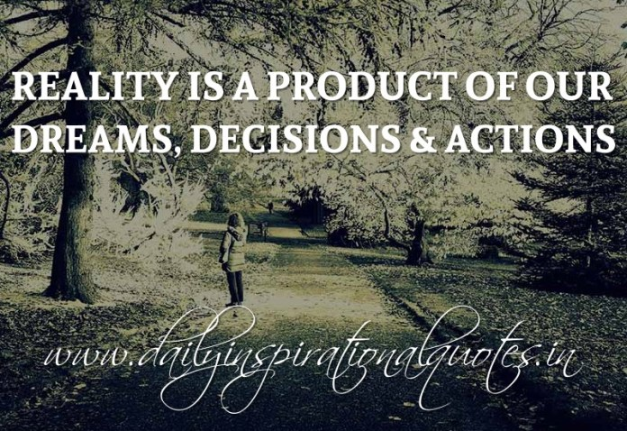 Reality is a product of our dreams, decisions & actions. ~ Anonymous