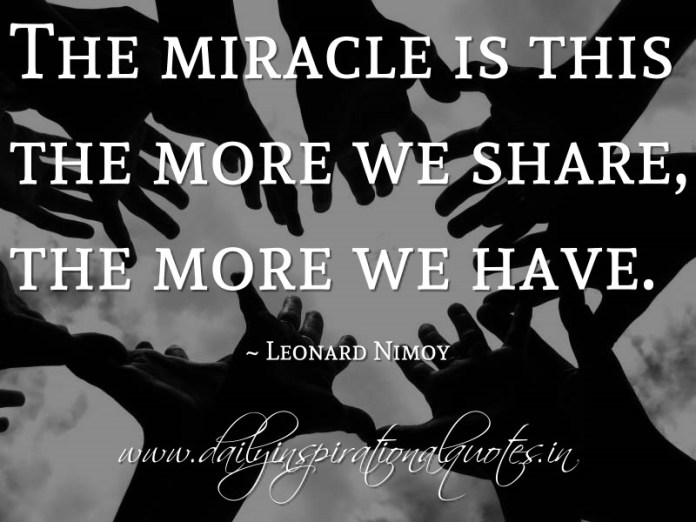The miracle is this the more we share, the more we have. ~ Leonard Nimoy