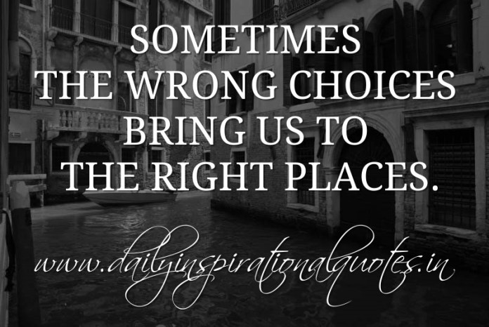 Sometimes the wrong choices bring us to the right places. ~ Anonymous