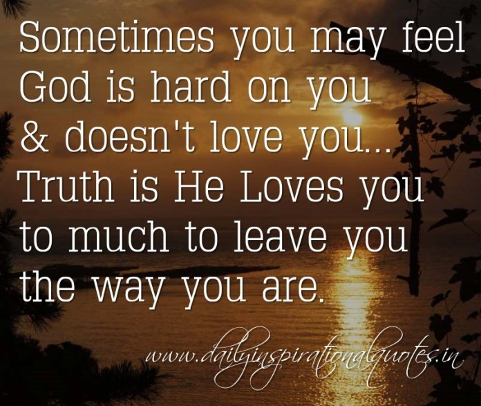 Sometimes you may feel God is hard on you & doesn't love you... Truth is He Loves you to much to leave you the way you are. ~ Anonymous