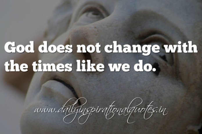 God does not change with the times like we do. ~ Anonymous