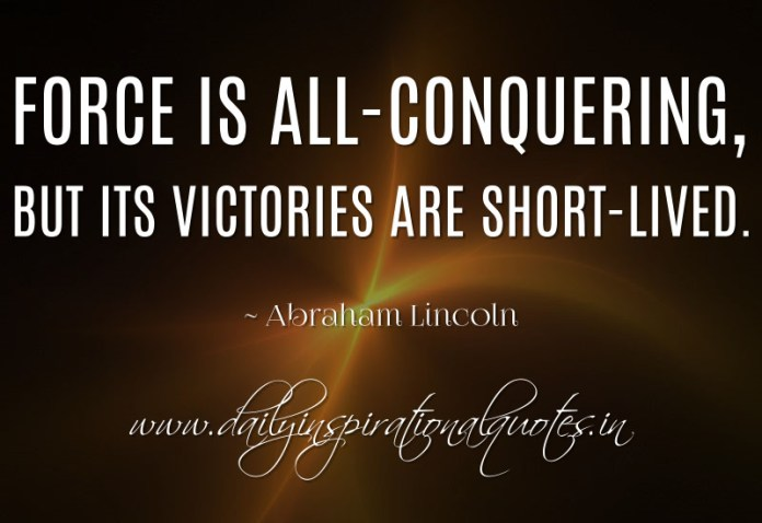 Force is all-conquering, but its victories are short-lived. ~ Abraham Lincoln