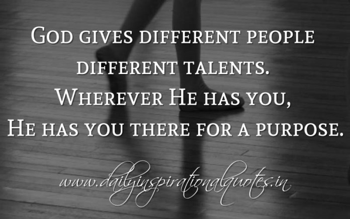 God gives different people different talents. Wherever He has you, He has you there for a purpose. ~ Anonymous