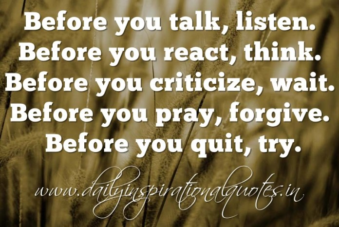 Before you talk, listen. Before you react, think. Before you criticize, wait. Before you pray, forgive. Before you quit, try. ~ Anonymous
