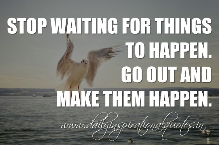 Stop waiting for things to happen. Go out and make them happen. ~ Anonymous