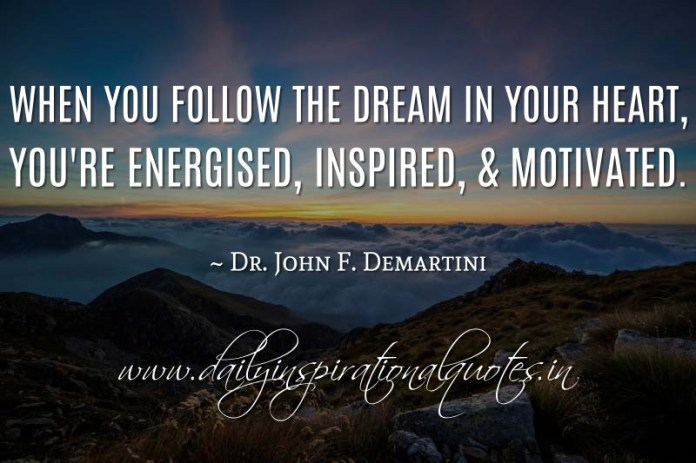When you follow the dream in your heart, you're energised, inspired, & motivated. ~ Dr. John F. Demartini