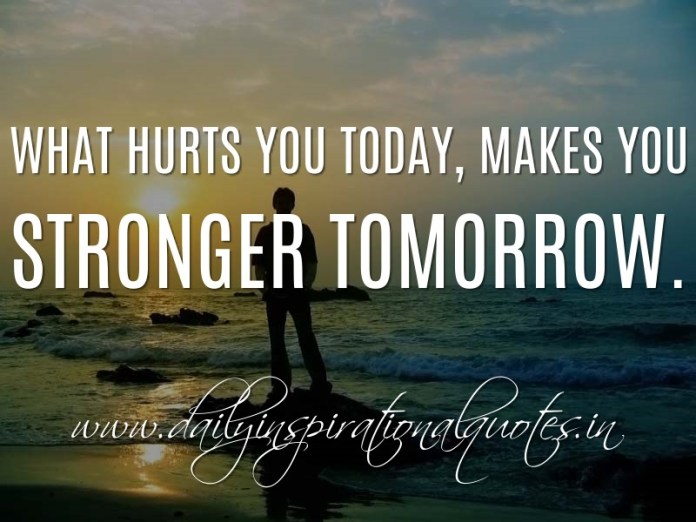 What hurts you today, makes you stronger tomorrow. ~ Anonymous
