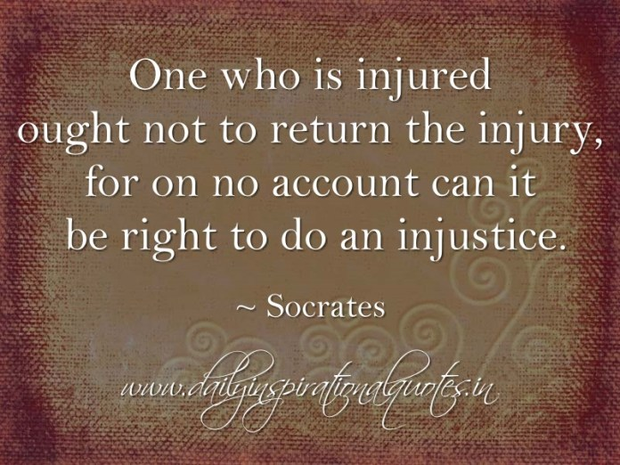 One who is injured ought not to return the injury, for on no account can it be right to do an injustice. ~ Socrates