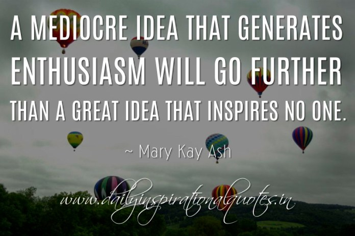 A mediocre idea that generates enthusiasm will go further than a great idea that inspires no one. ~ Mary Kay Ash