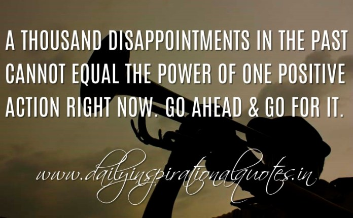 A thousand disappointments in the past cannot equal the power of one positive action right now. Go ahead & go for it. ~ Anonymous