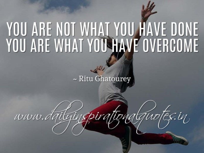You are not what you have done - you are what you have overcome. ~ Ritu Ghatourey