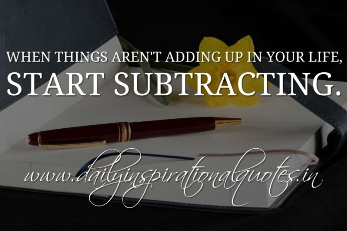 When things aren't adding up in your life, start subtracting. ~ Anonymous