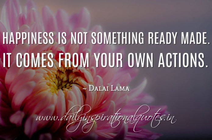 Happiness is not something ready made. It comes from your own actions. ~ Dalai Lama