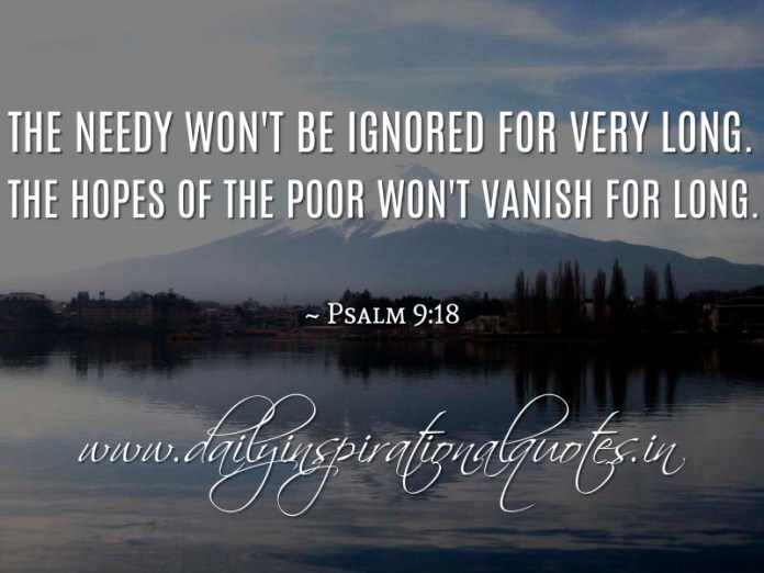The needy won't be ignored for very long. The hopes of the poor won't vanish for long. ~ Psalm 9:18