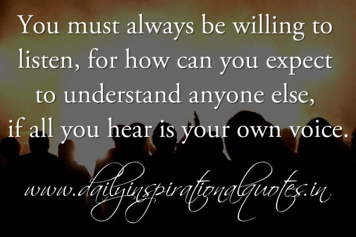 You must always be willing to listen, for how can you expect to understand anyone else, if all you hear is your own voice. ~ Anonymous