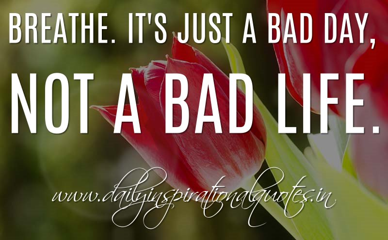 Breathe. It's just a bad day, not a bad life. ~ Anonymous ...