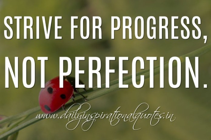 Strive for progress, not perfection. ~ Anonymous