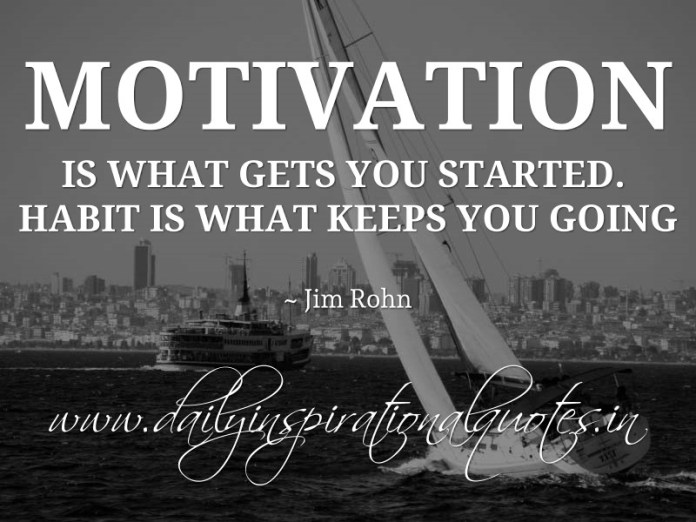 Motivation is what gets you started. Habit is what keeps you going. ~ Jim Rohn