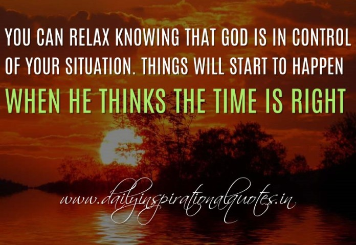 You can relax knowing that God is in control of your situation. Things will start to happen when HE thinks the time is right. ~ Anonymous