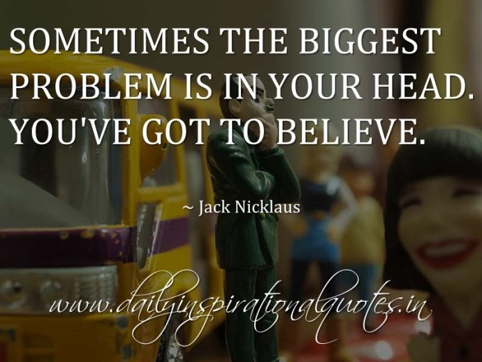 Sometimes the biggest problem is in your head. You've got to believe. ~ Jack Nicklaus