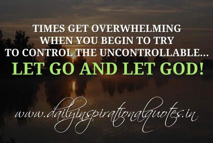 Times get overwhelming when you begin to try to control the ...