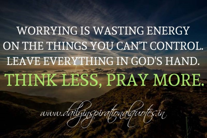 Worrying is wasting energy on the things you can't control. Leave everything in God's hand. Think less, pray more. ~ Anonymous