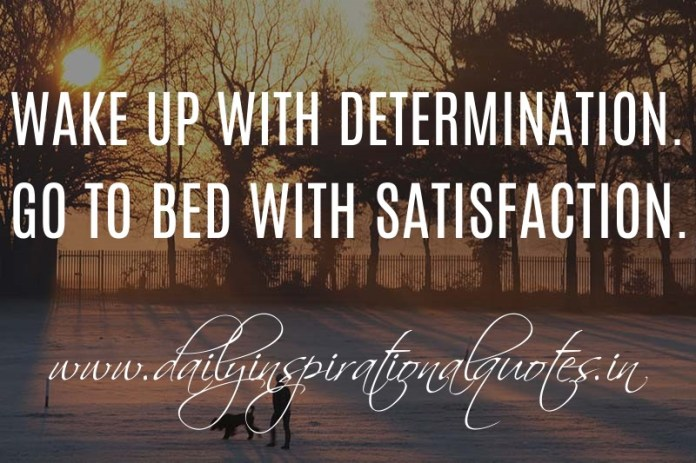 Wake up with Determination. Go to bed with Satisfaction. ~ Anonymous