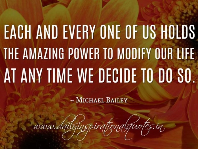 Each and every one of us holds the amazing power to modify our life at any time we decide to do so. ~ Michael Bailey
