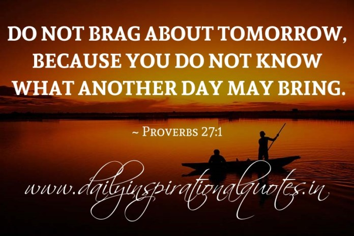 Do not brag about tomorrow, because you do not know what another day may bring. ~ Proverbs 27:1