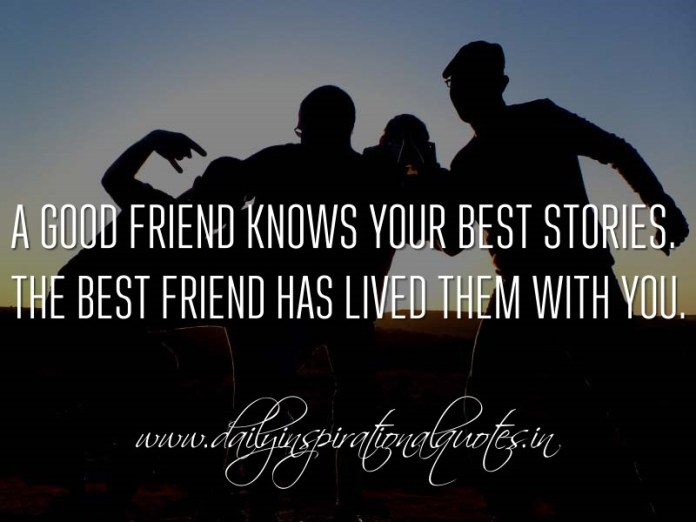 A good friend knows your best stories. The best friend has lived them with you. ~ Anonymous