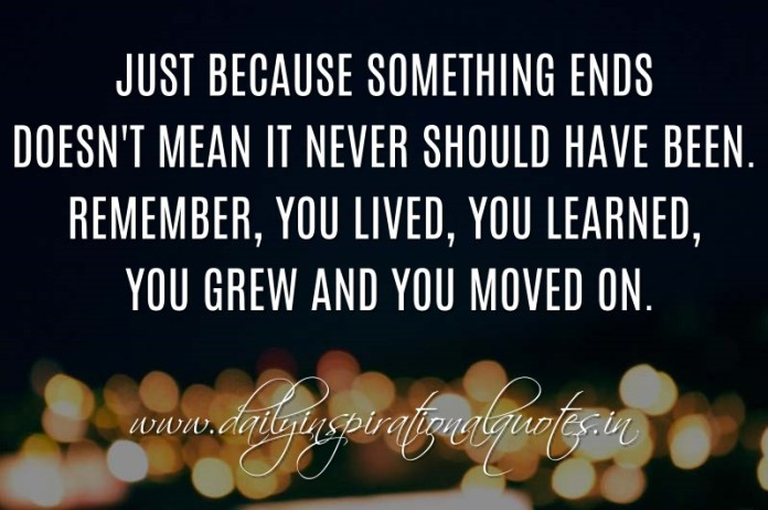 Just because something ends doesn't mean it never should have been. Remember, you lived, you learned, you grew and you moved on. ~ Anonymous