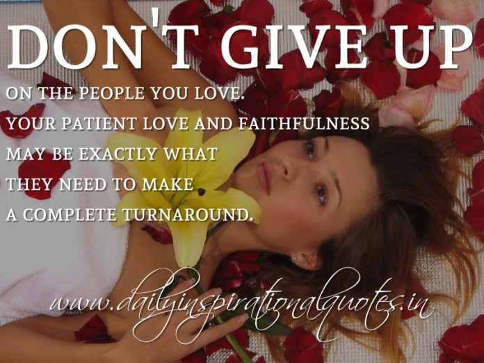 Don't give up on the people you love. Your patient love and faithfulness may be exactly what they need to make a complete turnaround. ~ Anonymous