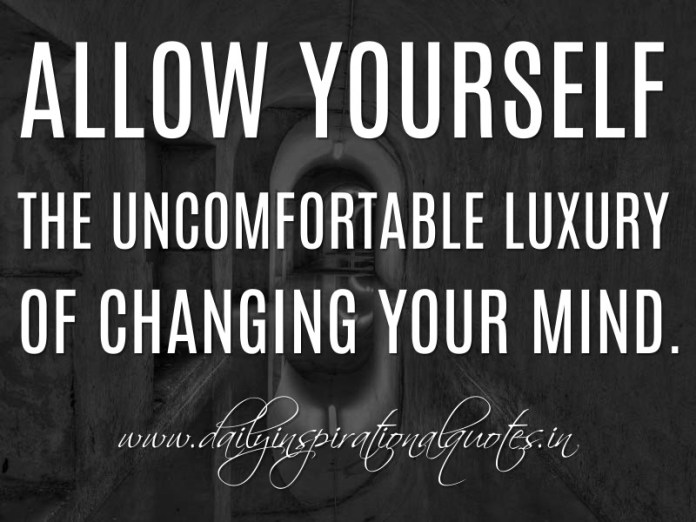 Allow yourself the uncomfortable luxury of changing your mind. ~ Anonymous