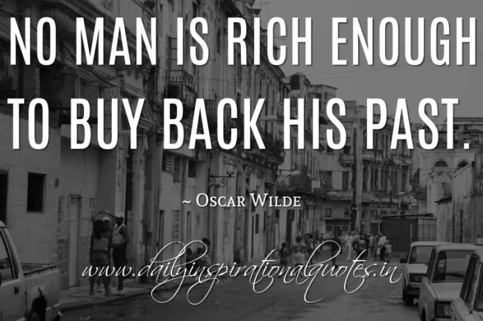 No man is rich enough to buy back his past. ~ Oscar Wilde