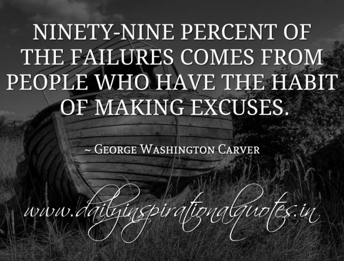 Ninety-nine percent of the failures comes from people who have the habit of making excuses. ~ George Washington Carver