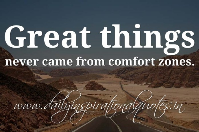 Great things never came from comfort zones. ~ Anonymous