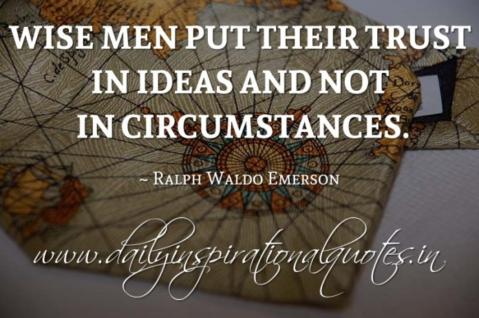 Wise men put their trust in ideas and not in circumstances. ~ Ralph Waldo Emerson