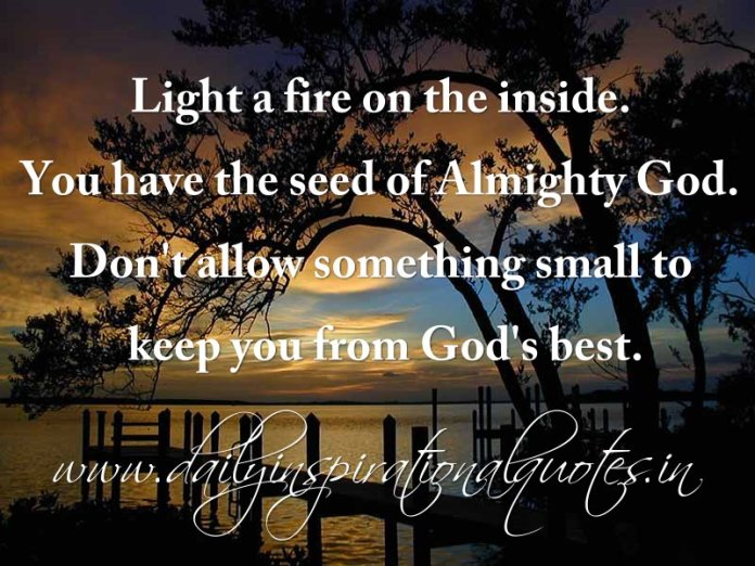 Light a fire on the inside. You have the seed of Almighty God. Don't allow something small to keep you from God's best. ~ Anonymous