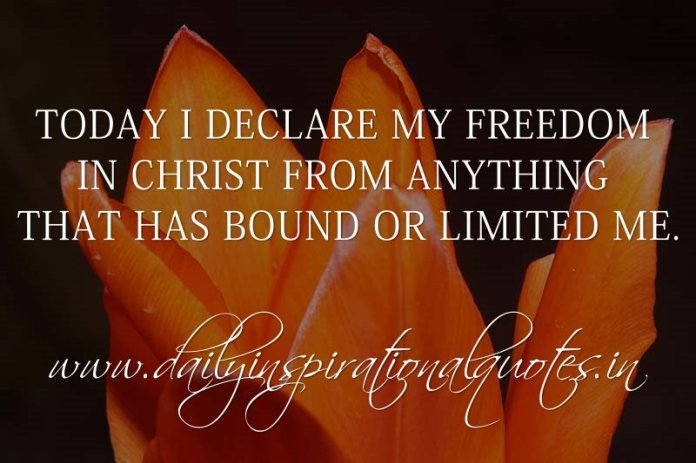 Today I declare my freedom in Christ from anything that has bound or limited me. ~ Anonymous