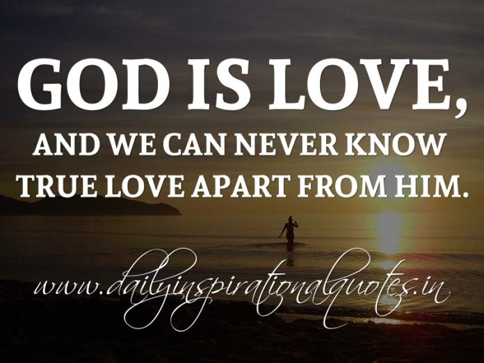 God is love, and we can never know true love apart from Him. ~ Anonymous