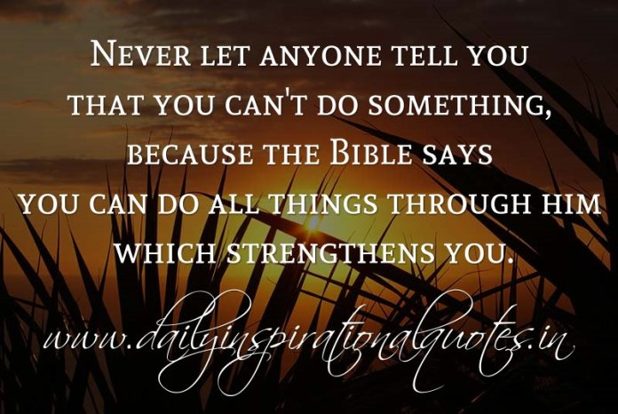 Never let anyone tell you that you can't do something, because the Bible says you can do all things through him which strengthens you. ~ Anonymous